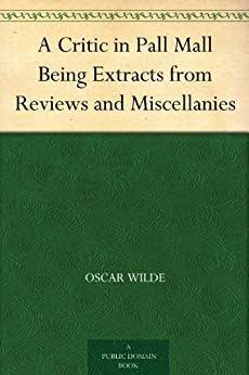 A Critic in Pall Mall Being Extracts from Reviews and Miscellanies (English Edition) von [Wilde, Oscar]