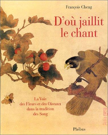 D'où jaillit le Chant: la Voie des Fleurs et des Oiseaux dans la Tradition des Song par François Cheng