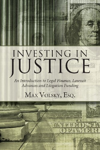 Investing in Justice: An Introduction to Legal Finance, Lawsuit Advances and Litigation Funding por Max Volsky