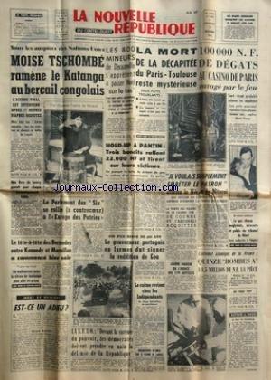 NOUVELLE REPUBLIQUE (LA) [No 5253] du 22/12/1961 - MOISE TSCHOMBE RAMENE LE KATANGA AU BERCAIL CONGOLAIS -LES 200 MINEURS DE DECAZEVILLE -LA MORT DE LA DECAPITEE DU PARIS-TOULOUSE RESTE MYSTERIEUSE -LE PARLEMENT DES 6 SE RALLIE A L'EUROPE DES PATRIES -LE TETE-A-TETE DES BERMUDES ENTRE KENNEDY ET MACMILLAN A COMMENCE -EST-CE UN ADIEU PAR BAUER -LE GOUVERNEUR PORTUGAIS EN LARMES DUT SIGNER LA REDDITION DE GOA -LE CALME REVIENT CHEZ LES INDEPENDANTS - M. PINAY -LE PROCES DES VOLEURS DE LA COLOMBE