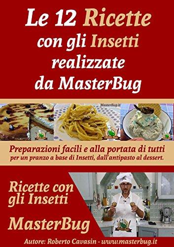 Le 12 Ricette con gli Insetti realizzate da MasterBug: Preparazioni facili e alla portata di tutti per un pranzo a base di Insetti, dall'antipasto al dessert di [Cavasin, Roberto]