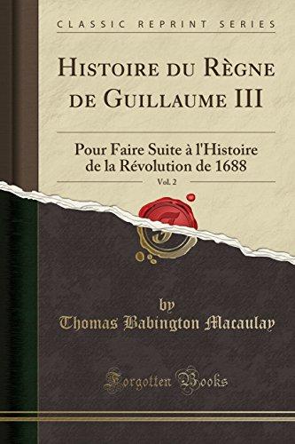 Histoire Du Règne de Guillaume III, Vol. 2: Pour Faire Suite À l'Histoire de la Révolution de 1688 (Classic Reprint) par Thomas Babington Macaulay