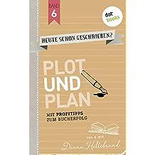 HEUTE SCHON GESCHRIEBEN?  - Band 6: Plot und Plan: Mit Profitipps zum Bucherfolg
