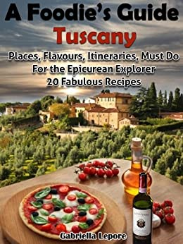 A Foodie's Guide to Tuscany: Places, Flavours, Itineraries, Must Do for the Epicurian Explorer ; 20 Fabulous Recipes (A Foodie's Guide Book 1) (English Edition) par [Lepore, Gabriella]