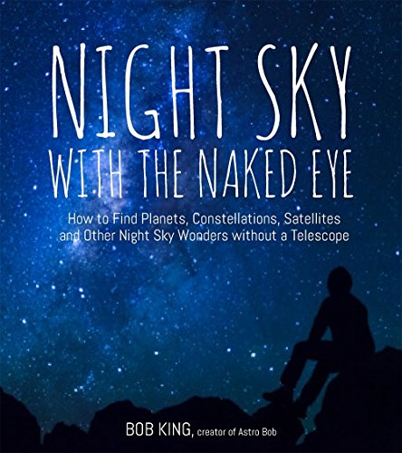 Night Sky with the Naked Eye: How to Find Planets, Constellations, Satellites and Other Night Sky Wonders without a Telescope por Bob King