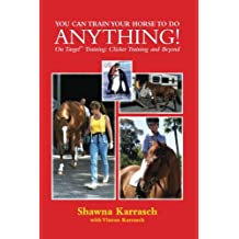 You Can Train Your Horse to Do Anything!: On Target Training Clicker Training and Beyond