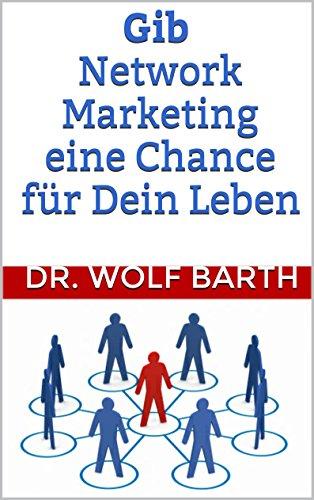 Gib Network Marketing eine Chance für Dein Leben von [Barth, Dr. Wolf]