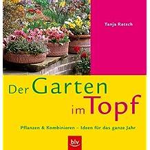 Der Garten im Topf: Pflanzen und Kombinieren –Ideen für das ganze Jahr