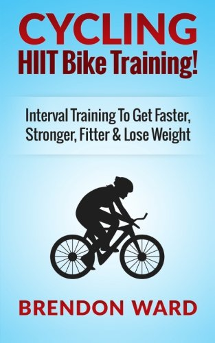 Cycling: HIIT Bike Training! Interval Training To Get Faster, Stronger, Fitter & Lose Weight por Brendon Ward
