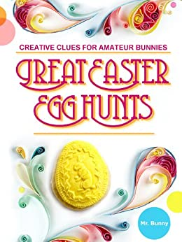 Great Easter Egg Hunts: Creative Clues for Amateur Bunnies by [Mr. Bunny]