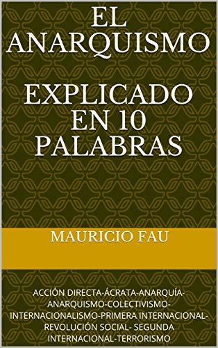 EL ANARQUISMO EXPLICADO EN 10 PALABRAS: ACCIÓN DIRECTA-ÁCRATA-ANARQUÍA-ANARQUISMO-COLECTIVISMO-INTERNACIONALISMO-PRIMERA INTERNACIONAL-REVOLUCIÓN SOCIAL- SEGUNDA INTERNACIONAL-TERRORISMO