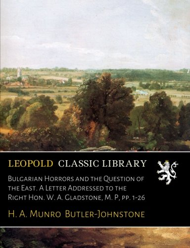 Bulgarian Horrors and the Question of the East. A Letter Addressed to the Right Hon. W. A. Gladstone, M. P, pp. 1-26 por H. A. Munro Butler-Johnstone