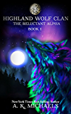 Highland Wolf Clan Series, Book 1, The Reluctant Alpha: A gripping tale of Shifters full of suspense, action and paranormal romance!