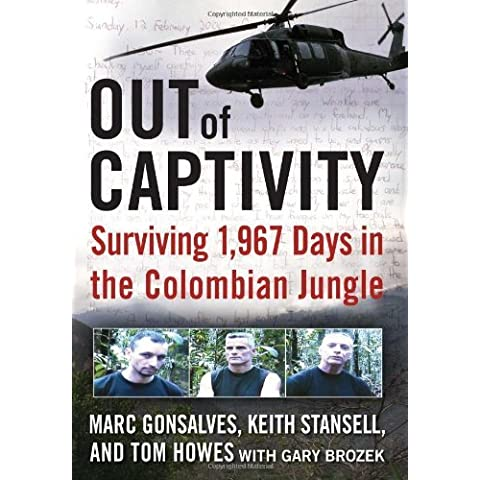 By Marc Gonsalves, Tom Howes, Keith Stansell, Gary Brozek: Out of Captivity: Surviving 1,967 Days in the Colombian