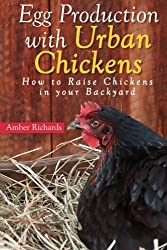 Egg Production with Urban Chickens: How to Raise Chickens in Your Backyard by Amber Richards (2014-10-24)