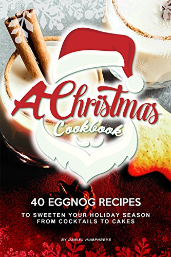 A Christmas Cookbook: 40 Eggnog Recipes to Sweeten Your Holiday Season - From Cocktails to Cakes (English Edition) -