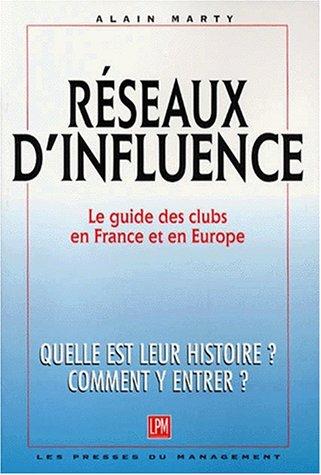 Réseaux d'influence : Le guide des Clubs en France et en Europe : Quelle est leur histoire ? Comment y entrer ?