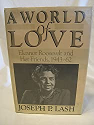 A world of love : Eleanor Roosevelt and her friends, 1943-1962 / Joseph P. Lash
