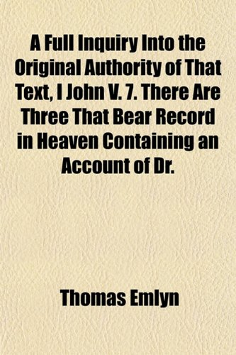 A Full Inquiry Into the Original Authority of That Text, I John V. 7. There Are Three That Bear Record in Heaven Containing an Account of Dr.