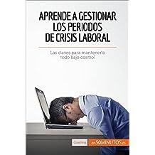 Aprende a gestionar los periodos de crisis laboral: Las claves para mantenerlo todo bajo control (Coaching) (Spanish Edition)