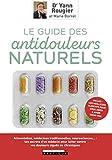 Le guide des antidouleurs naturels : Alimentation, médecines traditionnelles, neurosciences... : les secrets d'un médecin pour lutter contre vos douleurs aiguës ou chroniques