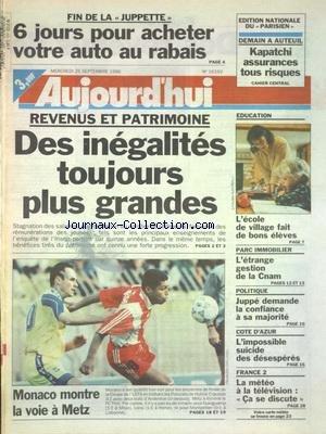 AUJOURD'HUI [No 16192] du 25/09/1996 - FIN DE LA JUPPETTE - 6 JOURS POUR ACHETER VOTRE AUTO AU RABAIS - REVENUS ET PATRIMOINE - DES INEGALITES TOUJOURS PLUS GRANDES - L'ECOLE DE VILLAGE FAIT DE BONS ELEVES - L'ETRANGE GESTION DE LA CNAM - JUPPE DEMANDE LA CONFIANCE A SA MAJORITE - COTE D'AZUR - L'IMPOSSIBLE SUICIDE DES DESESPERES - LES SPORTS - FOOT