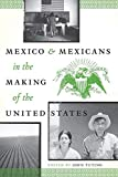 Mexico and Mexicans in the Making of the United States (CMAS History, Culture, and Society Series)