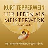 Ihr Leben als Meisterwerk: Die Tepperwein-Methode für Glück und Erfolg - Kurt Tepperwein