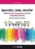 Aprender, crear, enseñar. Didáctica de las artes plásticas y visuales en educación primaria