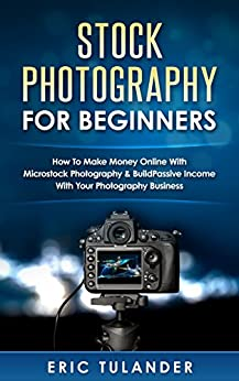 Stock Photography For Beginners: How To Make Money Online With Microstock Photography & Build Passive Income With Your Photography Business by [Tulander, Eric]