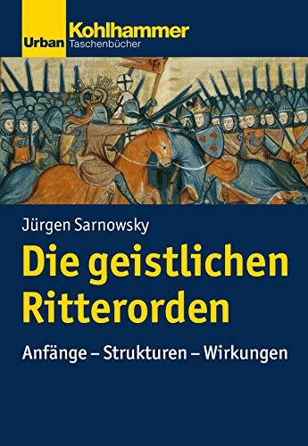 Geschichte der Christlichen Orden: Die geistlichen Ritterorden: Anfänge - Strukturen - Wirkungen (Urban-Taschenbücher)