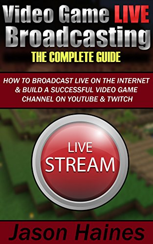 Video Game Live Broadcasting: The Complete Guide (English Edition) por Jason Haines