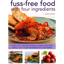 Fuss-Free Food With Four Ingredients: Over Sixty Sensationally Simple Recipes Using Just Four Ingredients Of Fewer