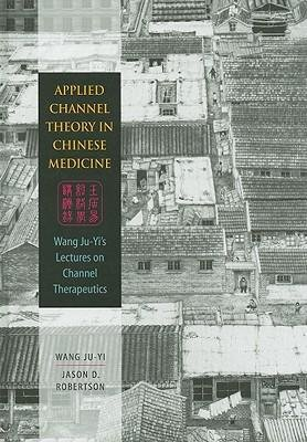 [(Applied Channel Theory in Chinese Medicine: Wang Ju-Yi's Lectures on Channel Therapeutics)] [Author: Wang Ju-Yi] published on (April, 2008)
