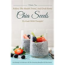 Follow the Health Trend, And Grab Some Chia Seeds to Cook with Tonight!: Get Ready to Embrace All the Amazing Benefits of Chia Seeds (English Edition)