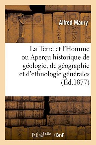 La Terre et l'Homme Ou Apercu Historique de Geologie, de Geographie et d'Ethnologie Gnrales
