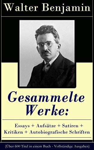 Gesammelte Werke: Essays + Aufsätze + Satiren + Kritiken + Autobiografische Schriften (Über 600 Titel in einem Buch - Vollständige Ausgaben): Goethes Wahlverwandtschaften ... + Über den Begriff der Geschichte und mehr