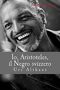 Io, Aristoteles, il Negro svizzero di [Althaus, Urs]