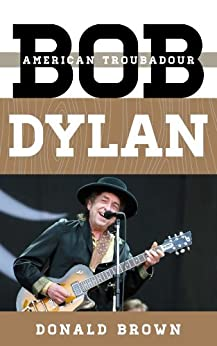 Bob Dylan: American Troubadour (Tempo: A Rowman & Littlefield Music Series on Rock, Pop, and Culture) von [Brown, Donald]