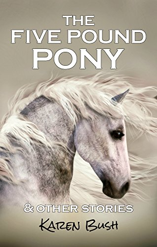 The Five Pound Pony & other stories by [Bush, Karen]