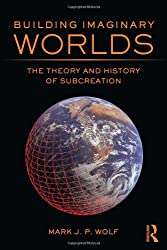 Building Imaginary Worlds: The Theory and History of Subcreation by Mark J.P. Wolf (2012-12-05)