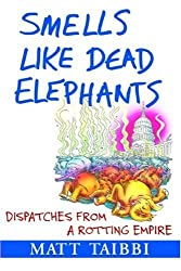 Smells Like Dead Elephants: Dispatches from a Rotting Empire by Matt Taibbi (2007-10-10)