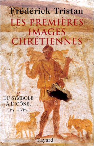 Les Premières Images chrétiennes. Du symbole à l'icône : IIème-VIème siècle par Frédérick Tristan