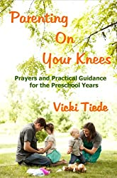 Parenting on Your Knees: Prayers and Practical Guidance for the Preschool Years (English Edition)