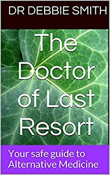 The Doctor of Last Resort: Your safe guide to Alternative Medicine by [Smith, Dr Debbie]