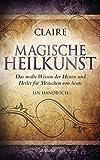 Magische Heilkunst: Das uralte Wissen der Hexen und Heiler für Menschen von heute - Ein Handbuch - Claire