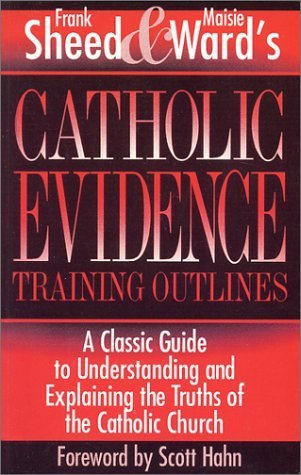 Catholic Evidence Training Outlines: A Classic Guide to Understanding & Explaining the Truths of the Catholic Church by Frank Sheed (1993-07-01)