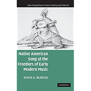 Native American Song at the Frontiers of Early Modern Music (New Perspectives in Music History and Criticism)