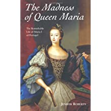 The Madness of Queen Maria: The Remarkable Life of Maria I of Portugal by Jenifer Roberts (2009-07-23)