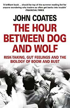The Hour Between Dog and Wolf: Risk-taking, Gut Feelings and the Biology of Boom and Bust von [Coates, John]